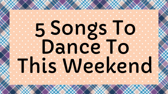 5 Songs To Dance To This Weekend