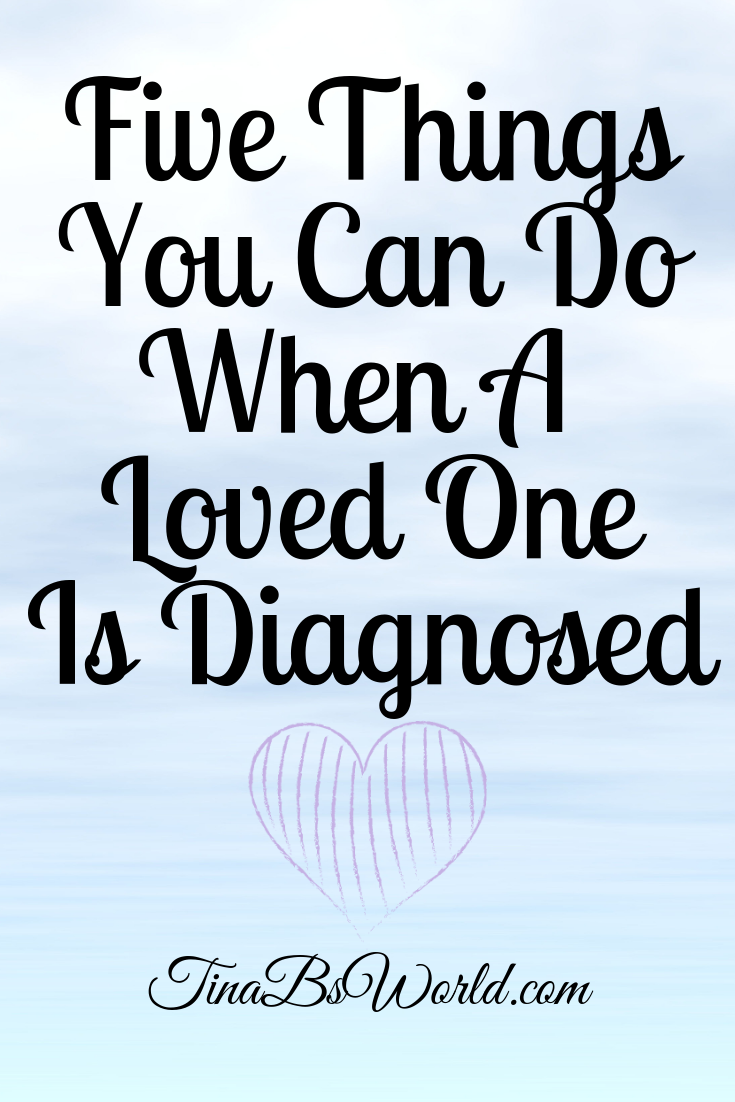 Five Things You Can Do When A Loved One Is Diagnosed - Tina Bs World
